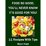 Food So Good, You'll Never Know It's Good For You (11 Recipes With Tips) ~ Merri Hiatt