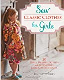 Sew Classic Clothes for Girls: 20 Girls Dresses, Outfits and Accessories from the Cottage Mama