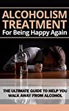 Alcoholism Treatment For Being Happy Again: The Ultimate Guide To Help You Walk Away From Alcohol: Alcoholism Recovery, Addiction Recovery, Alcoholism Cure, Alcoholism Abuse, Alcoholism, Addiction