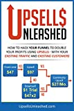 Upsells Unleashed: Using Upsells With Your Existing Traffic and Existing Customers: How to Hack Your Sales Funnel to Double Your Profits!