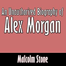 An Unauthorized Biography of Alex Morgan (       UNABRIDGED) by Malcolm Stone Narrated by Dave Wright