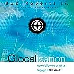Glocalization: How Followers of Jesus Engage a Flat World | Bob Roberts Jr.