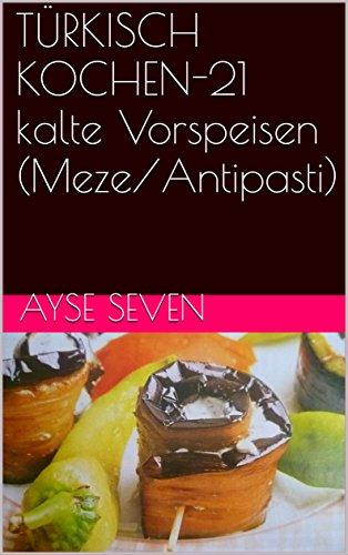 TÜRKISCH KOCHEN-21 kalte Vorspeisen (Meze/Antipasti) (German Edition) by Ayse Seven