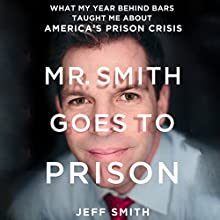 Mr. Smith Goes to Prison: What My Year Behind Bars Taught Me About America's Prison Crisis (       UNABRIDGED) by Jeff Smith Narrated by Jeff Smith