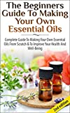 The Beginners Guide to Making Your Own Essential Oils 2nd Edition: Complete Guide to Making Your Own Essential Oils from Scratch & To Improve Your Health ... Health, Healing, Weight Loss, Coconut Oil)