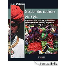 Gestion des couleurs pas � pas : Etalonnage d'�cran, profils ICC, impression avec Photoshop Elements, Photoshop et Lightroom