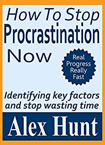 HOW TO STOP PROCRASTINATING NOW: (Identifying key factors and stop wasting time) Self Help