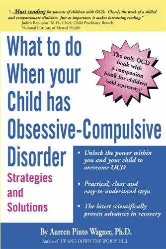 What to do when your Child has Obsessive-Compulsive Disorder: Strategies and Solutions, Aureen Pinto Wagner Ph.D.