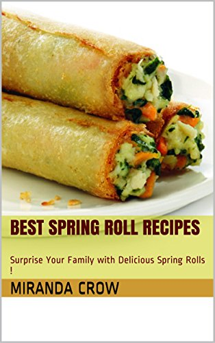 Best Spring Roll Recipes: Surprise Your Family with Delicious Spring Rolls ! (Healthy Eating Book 2) by Miranda Crow
