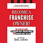 Become a Franchise Owner!: The Start-Up Guide to Lowering Risk, Making Money, and Owning What You Do | Joel Libava