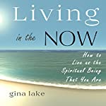 Living in the Now: How to Live as the Spiritual Being That You Are | Gina Lake