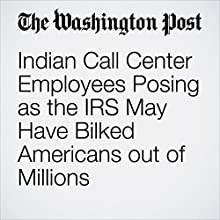 Indian Call Center Employees Posing as the IRS May Have Bilked Americans out of Millions Other by Rama Lakshmi Narrated by Sam Scholl