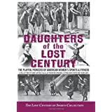 Daughters of the Lost Century: The Playful Pioneers of American Women's Sports & Fitness - A Collection of Rare Articles and Illustrations Originally Published Over 100 Years Ago ~ The Lost Century of...