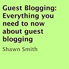 Guest Blogging: Everything You Need to Know About Guest Blogging (       UNABRIDGED) by Shawn Smith Narrated by Rhonda Gayle Turner Garner