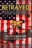 By Billy Vaughn Betrayed: The Shocking True Story of Extortion 17 as told by a Navy SEALs Father