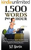 1500 Words Per Hour: How To Write Faster, Better And More Easily Using The Simple And Powerful Speed Write System For Writing Mastery