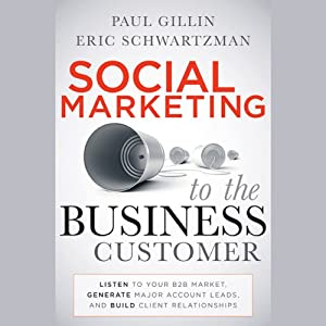 Social Marketing to the Business Customer: Listen to Your B2B Market, Generate Major Account Leads, and Build Client Relationships | [Paul Gillin, Eric Schwartzman]