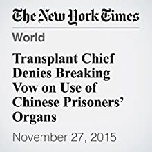 Transplant Chief Denies Breaking Vow on Use of Chinese Prisoners' Organs (       UNABRIDGED) by Didi Kirsten Tatlow Narrated by Keith Sellon-Wright