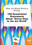 img - for What the Whole World Is Saying: 100 Sensational Statements about Seven Days in the Art World book / textbook / text book