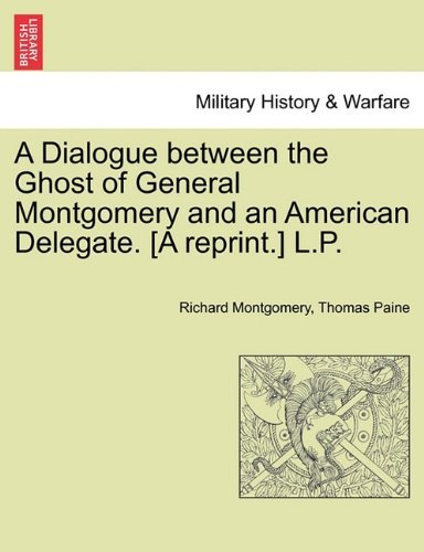 A Dialogue between the Ghost of General Montgomery and an American Delegate. [A reprint.] L.P. by Richard Montgomery (2011-03-25)