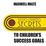Secrets to Children's Success Goals: From the Author of Psycho-Cybernetics | Maxwell Maltz