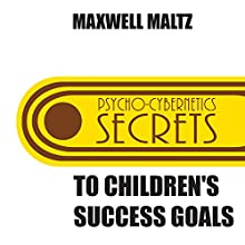 Secrets to Children's Success Goals: From the Author of Psycho-Cybernetics (       UNABRIDGED) by Maxwell Maltz Narrated by Maxwell Maltz