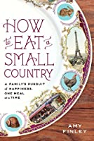 How to Eat a Small Country: A Family`s Pursuit of Happiness, One Meal at a Time ebook download