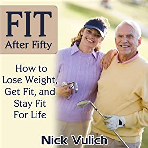 Fit After Fifty: How to Lose Weight, Get Fit, and Stay Fit for Life Audiobook