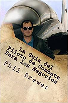 Download e-book La Guia del Piloto de Combate Para los Negocios: 4 Secretos Para Ser Exitoso!! (Spanish version, G Suit & Helmet Not Required) (Secrets of the Fighter Pilot) (Spanish Edition)