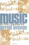 Music in the Moment (0801431298) by Jerrold Levinson