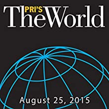 The World, August 25, 2015  by Marco Werman Narrated by Marco Werman