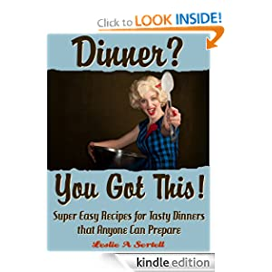 Free Kindle Book: Dinner? You Got This! - Super Easy Recipes for Tasty Dinners that Anyone Can Prepare, by Leslie Sertell