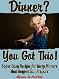 Dinner? You Got This! - Super Easy Recipes for Tasty Dinners that Anyone Can Prepare