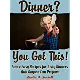 Dinner? You Got This! - Super Easy Recipes for Tasty Dinners that Anyone Can Prepare ~ Leslie Sertell