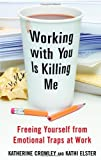 img - for Working With You is Killing Me: Freeing Yourself from Emotional Traps at Work book / textbook / text book