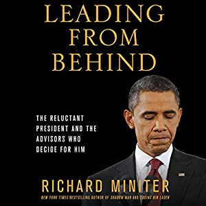 Leading from Behind: The Reluctant President and the Advisors Who Decide for Him | [Richard Miniter]