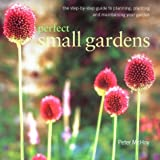 Peter McHoy Perfect Small Gardens: The Step-by-step Guide to Planning, Planting and Maintaining Your Garden