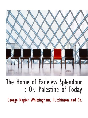 The Home of Fadeless Splendour : Or, Palestine of Today