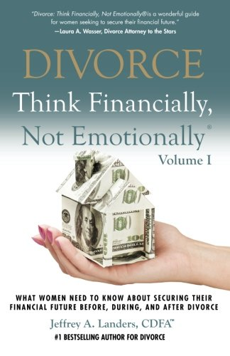 DIVORCE: Think Financially, Not Emotionally® Volume I: What Women Need To Know About Securing Their Financial Future Before, During, and After Divorce (Volume 1)