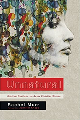 Unnatural: Spiritual Resiliency in Queer Christian Women by Rachel Murr