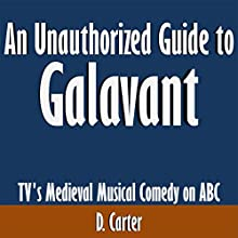 An Unauthorized Guide to Galavant: TV's Medieval Musical Comedy on ABC Audiobook by D. Carter Narrated by Scott Clem