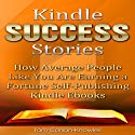Kindle Success Stories: How Average People Like You Are Earning a Fortune Self-Publishing Kindle Ebooks Audiobook by Tom Corson-Knowles Narrated by Greg Zarcone