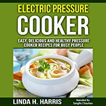 Electric Pressure Cooker: Easy, Delicious and Healthy Pressure Cooker Recipes for Busy People Audiobook by Linda Harris Narrated by Sangita Chauhan