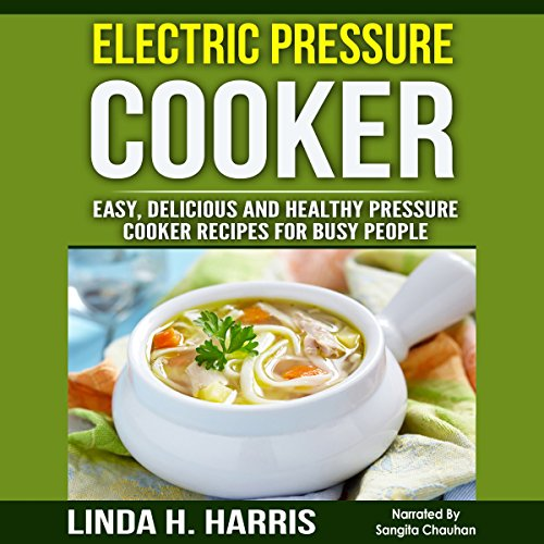 Electric Pressure Cooker: Easy, Delicious and Healthy Pressure Cooker Recipes for Busy People by Linda Harris