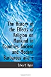 The History of the Effects of Religion on Mankind in Countries Ancient and Modern Barbarous and c