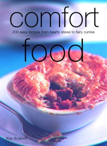 Comfort Food: 200 Easy Recipes from Hearty Stews to Fiery Curries, Scarlett, Kay