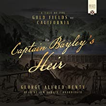 Captain Bayley's Heir: A Tale of the Gold Fields of California Audiobook by George Alfred Henty Narrated by Jim Hodges