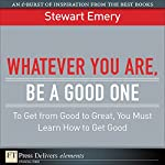 Whatever You Are Be a Good One: To Get from Good to Great You Must Lean How to Get Good | Stewart Emery