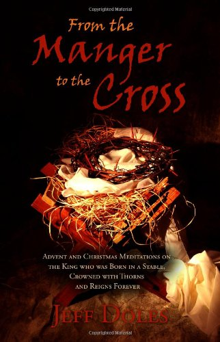 From the Manger to the Cross: Advent and Christmas Meditations on the King who was Born in a Stable, Crowned with Thorns and Reigns Forever