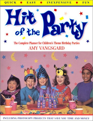 Hit of the Party: The Complete Planner for Children's Theme Birthday Parties, Amy Vangsgard